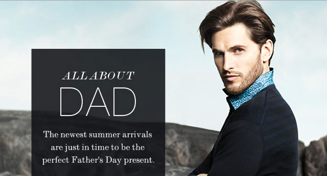 All About Dad The newest summer arrivals are just in time to be the perfect Father's Day present