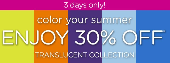 3 days only! color your summer - Enjoy 30% Off* Translucent Collection