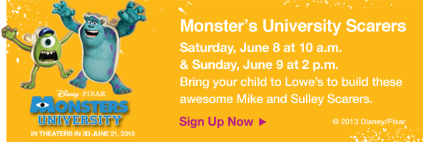 Monster's Univesity Scarers. Saturday, June 8 at 10 a.m. & Sunday, June 9 at 2 p.m. Bring your child to Lowe's to build these awesome Mike and Sulley Scarers. Sign Up Now.