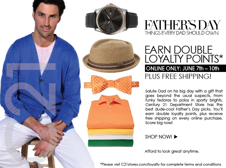 Salute Dad on his big day with a gift that goes beyond the usual suspects. From funky fedoras to polos in sporty brights, Century 21 Department Store  has the best dude-cool Father's Day picks. You'll earn double loyalty points, plus receive free shipping on every online purchase. Score big now