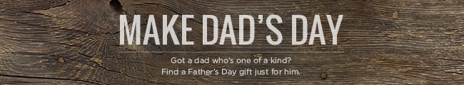 MAKE DAD'S DAY - Got a dad who's one of a kind? Find a Father's Day gift just for him.