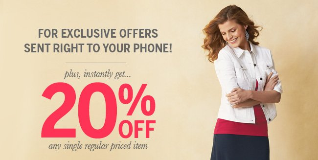 For exclusive offers sent right to your phone! Plus, instantly get... 20% off any single regular priced item.
