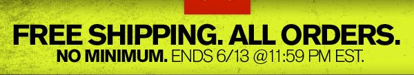 FREE SHIPPING. ALL ORDERS. NO MINIMUM. ENDS 6/13 @ 11:59 PM EST.
