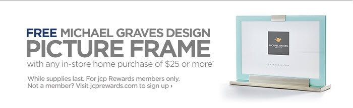FREE MICHAEL GRAVES DESIGN PICTURE FRAME with any in-store home  purchase of $25 or more* While supplies last. For jcp Rewards members  only. Not a member? Visit jcprewards.com to sign up ›