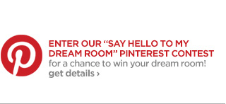 ENTER OUR 'SAY HELLO TO MY DREAM ROOM' PINTEREST CONTEST for a  chance to win your dream room! get details ›