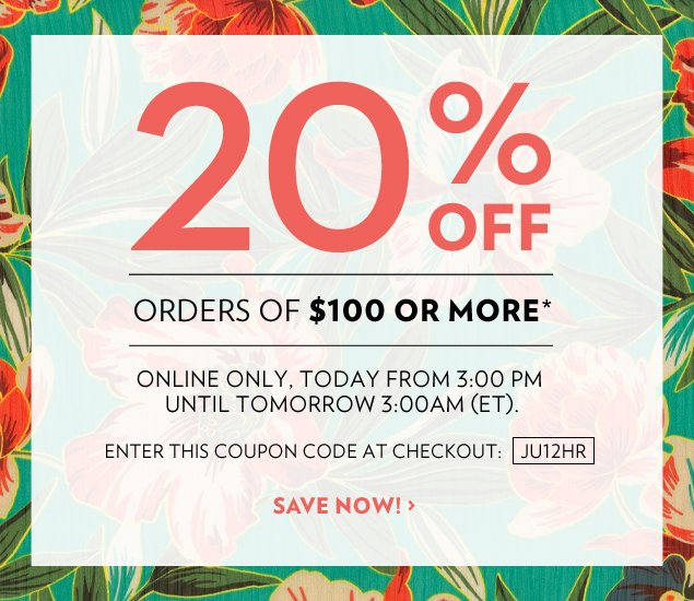 20% off orders of $100 or more.* Online only, today from 3:00 PM until tomorrow 3:00 AM (ET). Enter this Coupon Code at Checkout: JU12HR