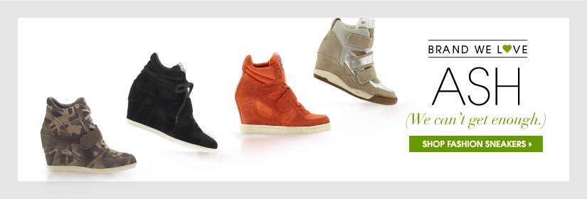 BRAND WE L♥VE: ASH. (We can't get enough.) SHOP FASHION SNEAKERS.