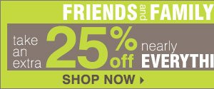 Friends and Family Now through Sunday, June 9 Take an extra 25% off nearly everything** 10% off cosmetics and fragrance Promo code: FRIFAMJUN13 SHOP NOW