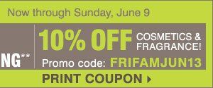 Friends and Family Now through Sunday, June 9 Take an extra 25% off nearly everything** 10% off cosmetics and fragrance Promo code: FRIFAMJUN13 PRINT COUPONS