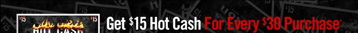 GET $15 HOT CASH FOR EVERY $30 YOU PURCHASE*
