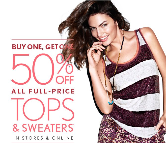 BUY ONE, GET ONE 50% OFF ALL FULL–PRICE TOPS & SWEATERS* IN STORES & ONLINE