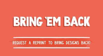 Bring em Back - Request a reprint to bring designs back