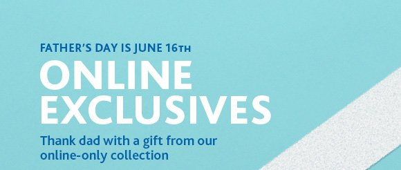Father's day is june 16th.  ONLINE EXCLUSIVES
