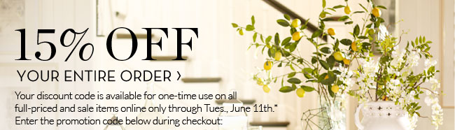 15% OFF YOUR ENTIRE ORDER - Your discount code is available for one-time use on all full-priced and sale items online only through Tues., June 11th.* Enter the promotion code below during checkout: