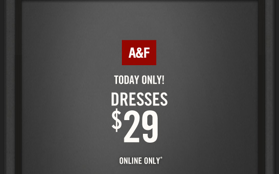 A&F          TODAY ONLY!          DRESSES     $29          ONLINE ONLY*