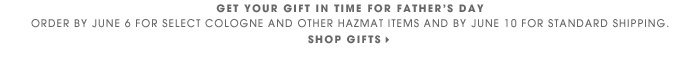Get your gift in time for Father's Day Order by June 6 for select cologne and other hazmat items and by June 10 for standard shipping. | Shop gifts