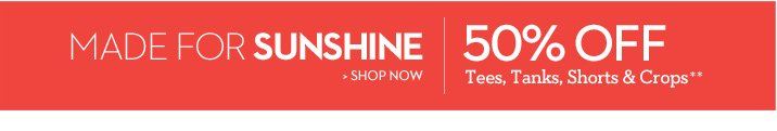 Made for SUNSHINE 50% Off Tees, Tanks, Shorts & Crops**  SHOP NOW