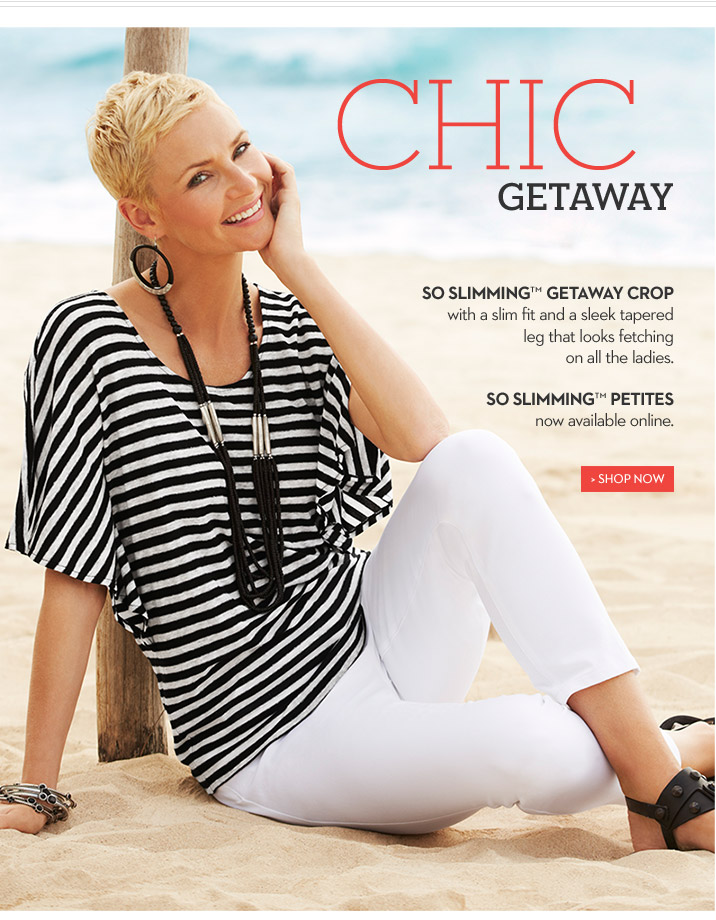 Chic GETAWAY  So Slimming™ Getaway Crop with a slim fit and a sleek tapered leg that looks fetching on all the ladies.  So Slimming™ Petites, now available online.  SHOP NOW
