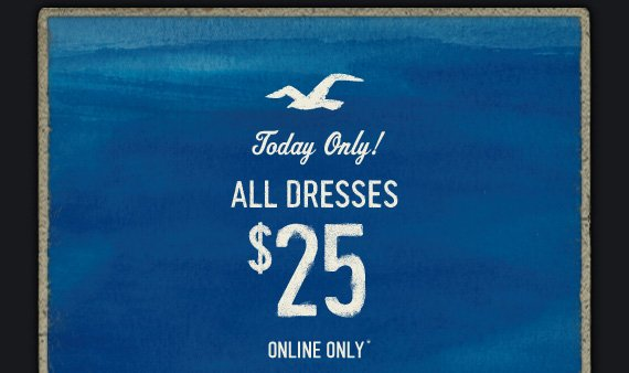 TODAY ONLY! ALL DRESSES  $25 ONLINE ONLY*
