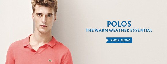 POLOS. THE WARM WEATHER ESSENTIAL