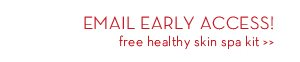 EMAIL EARLY ACCESS! Free healthy skin spa kit.
