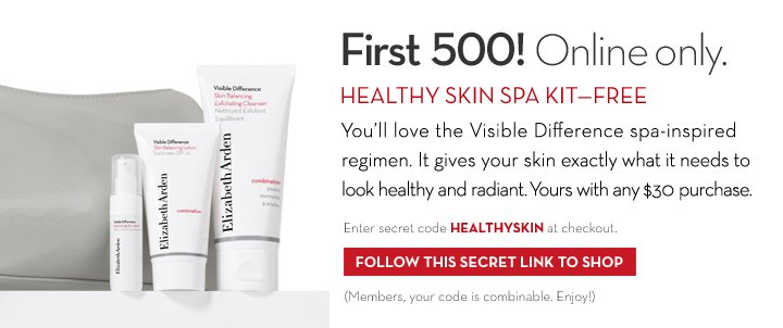 First 500! Online only. HEALTHY SKIN SPA  KIT—FREE. You'll love the Visible Difference spa-inspired regimen. It gives your skin exactly what it needs to look healthy and radiant. Yours with any $30 purchase. Enter secret code HEALTHYSKIN at checkout. FOLLOW THIS SECRET LINK TO SHOP. (Members, your code is combinable. Enjoy!)