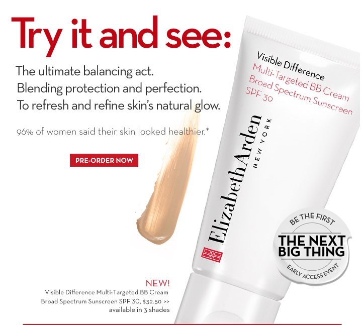 Try it and see: The ultimate  balancing act. Blending protection and perfection. To refresh and refine skin's natural glow. 96% of women said their skin looked healthier.* BE THE FIRST. THE NEXT BIG THING. EARLY ACCESS EVENT. NEW! Visible Difference Multi-Targeted BB Cream Broad Spectrum Sunscreen SPF 30, $32.50 available in 3 shades. PRE-ORDER NOW.