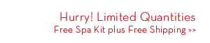 Hurry! Limited Quantities. Free Spa Kit plus Free Shipping.