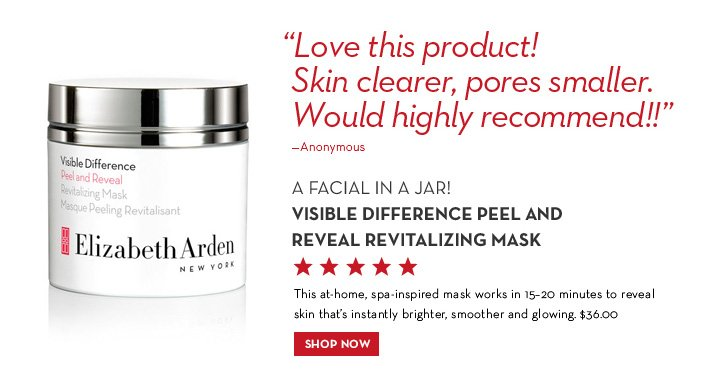 """Love this product! Skin clearer, pores smaller. Would highly recommend!!"" - Anonymous. A FACIAL IN JAR! VISIBLE DIFFERENCE PEEL AND REVEAL REVITALIZING MASK. This at-home, spa-inspired mask works in 15-20 minutes to reveal skin that's instantly brighter, smoother and glowing. $36.00. SHOP NOW."