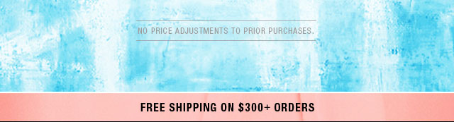 No Price Adjustments to Prior Purc hases Free Shiping on $300+ Orders