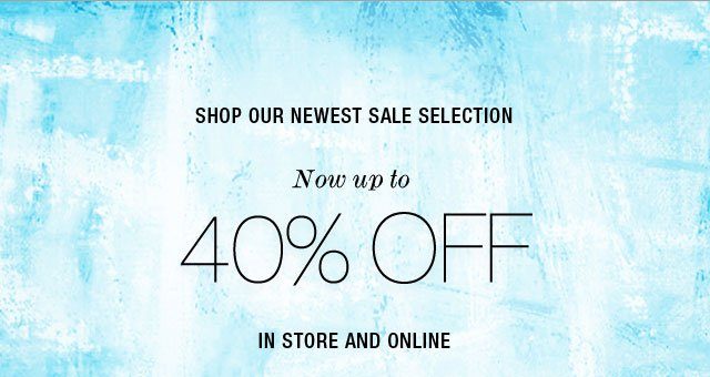 Shop Our Newest Sale Selection Now up to 40% Off In Store and Online
