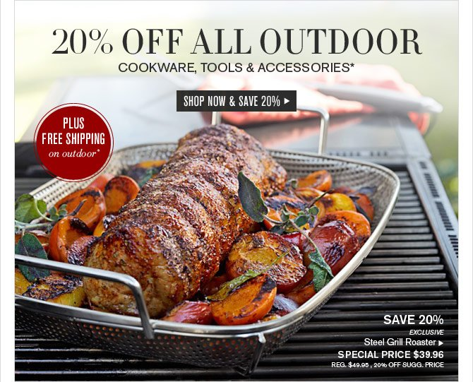 20% OFF ALL OUTDOOR - COOKWARE, TOOLS & ACCESSORIES* - SHOP NOW & SAVE 20%