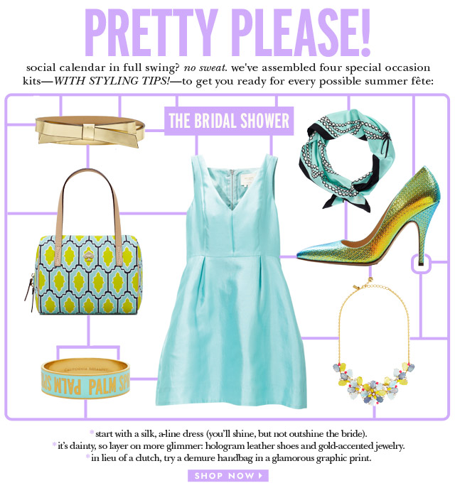 pretty please. social calendar in full swing? no sweat. we've assembled four special occasion kits-with styling tips!-to get you ready for every possible summer fête. the bridal shower. shop now.
