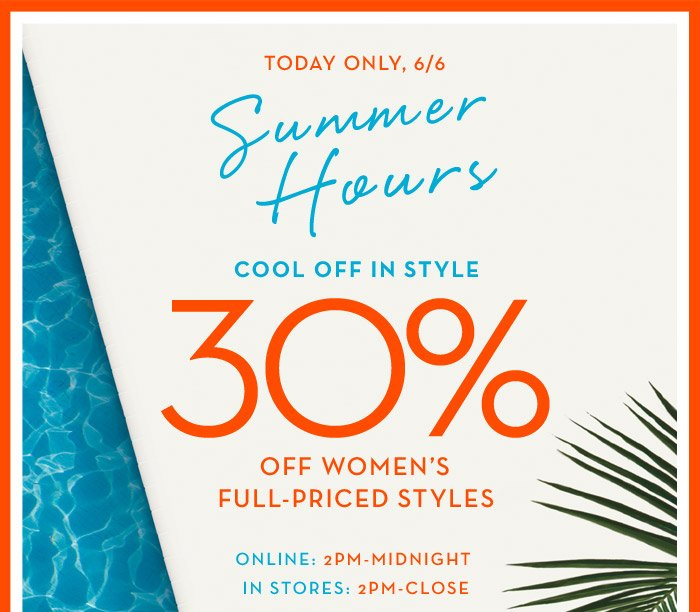 TODAY ONLY, 6/6 | Summer Hours | COOL OFF IN STYLE 30% OFF WOMEN'S FULL-PRICED STYLES | ONLINE: 2PM-MIDNIGHT IN STORES: 2PM-CLOSE