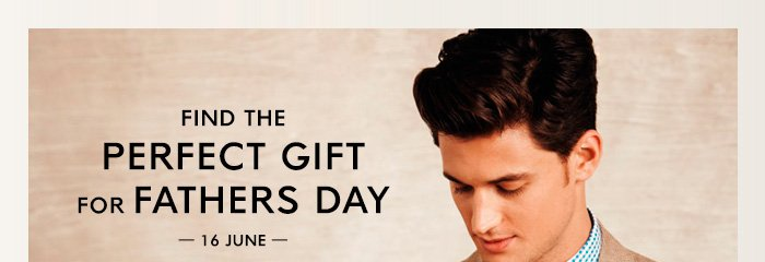 FIND THE PERFECT GIFT FOR FATHERS DAY