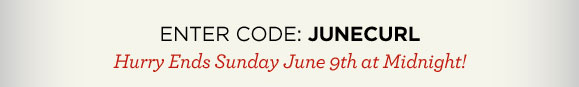 ENTER CODE: JUNECURL  | Hurry Ends Sunday June 9th at Midnight!