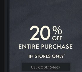 20% OFF ENTIRE PURCHASE IN STORES ONLY* USE CODE: 54667