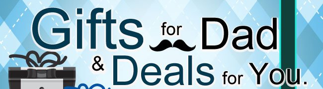 GIFTS FOR DADS & DEALS FOR YOU.