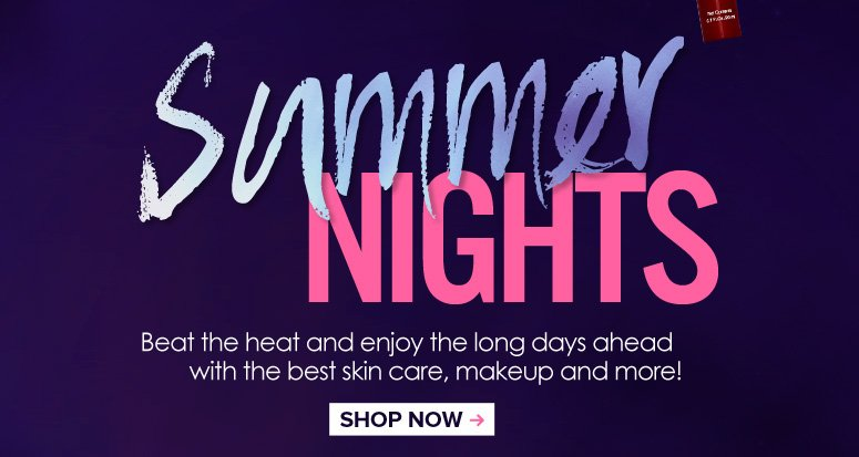 Summer Nights Beat the heat and enjoy the long days ahead with the best skin care, makeup and more! Shop Now>>