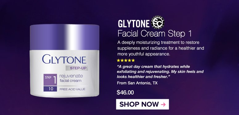 "Shopper's Choice  5 Stars Glytone Facial Cream Step 1 A deeply moisturizing treatment to restore suppleness and radiance for a healthier and more youthful appearance.  ""A great day cream that hydrates while exfoliating and rejuvenating. My skin feels and looks healthier and fresher."" – San Antonio, TX $46.00 Shop Now>>"