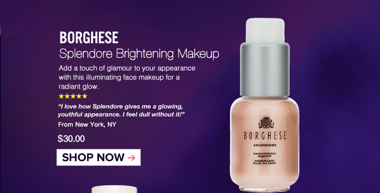 "5 Stars Borghese Splendore – Brightening Makeup Add a touch of glamor to your appearance with this illuminating face makeup for a radiant glow. ""I love how Splendore gives me a glowing, youthful appearance. I feel dull without it!"" – New York, NY $30.00 Shop Now>>"
