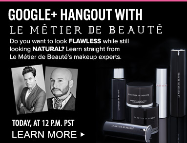 Google+ Hangout with Le Metier De Beaute Do you want to look flawless while still looking natural? Learn straight from the Le Metier de Beaute's makeup experts. June 7, at 12 PM PST Learn More>>
