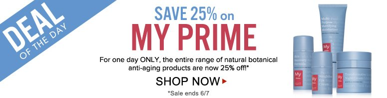 Deal of the Day! Save 25% on My Prime For one day ONLY, the entire range of natural botanical anti-aging products are now 25% off! Shop Now>>