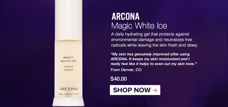 "ARCONA Magic White Ice A daily hydrating gel that protects against environmental damage and neutralizes free radicals while leaving the skin fresh and dewy. ""My skin has genuinely improved using ARCONA. It keeps my skin moisturized and I really feel like it helps to even out my skin tone."" – Denver, CO $40.00 Shop Now>>"