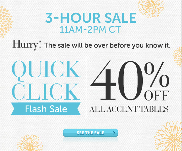 Today Only - 11am-2pm CT - Hurry! The sale will be over before you know it - Quick Click Flash Sale - 40% OFF all Accent Tables