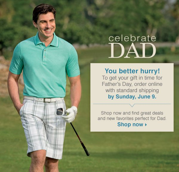 Celebrate Dad Shop now and find great deals and new favorites perfect for Dad. You better hurry! To get your gift in time for Father's Day, order online with standard shipping by Sunday, June 9.