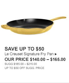 SAVE UP TO $50 -- Le Creuset Signature Fry Pan, OUR PRICE $140.00 - $165.00 -- SUGG. $185.00 - $215.00, UP TO $50 OFF SUGG. PRICE