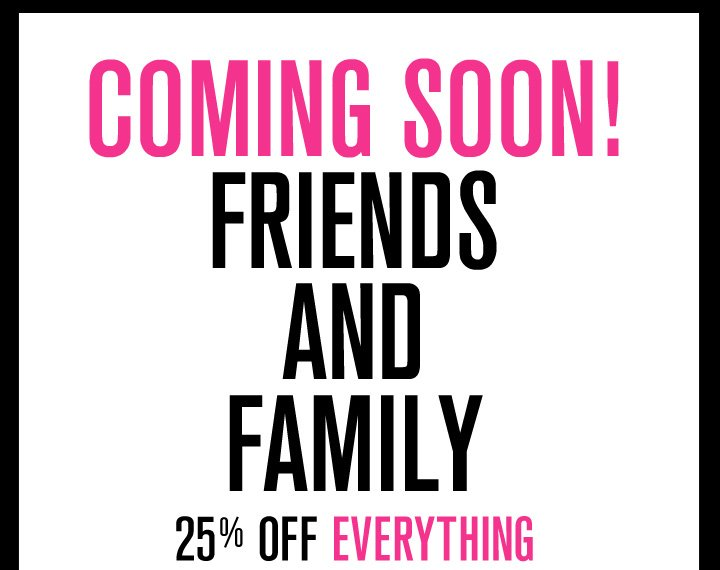 Coming Soon! Friends & Family