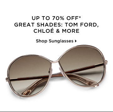 Up To 70% Off* Great Shades: Tom Ford, Chloé & More