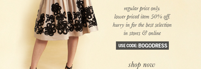 Regular price only. Lower priced item 50% off. Hurry in for the best selection in stores & online. Use code: BOGODRESS